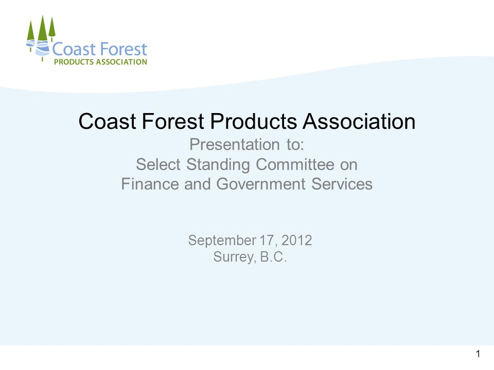 Coast Forest Products Association Presentation to: Select Standing Committee on Finance and Government Services September 17, 2012 Surrey, B.C.