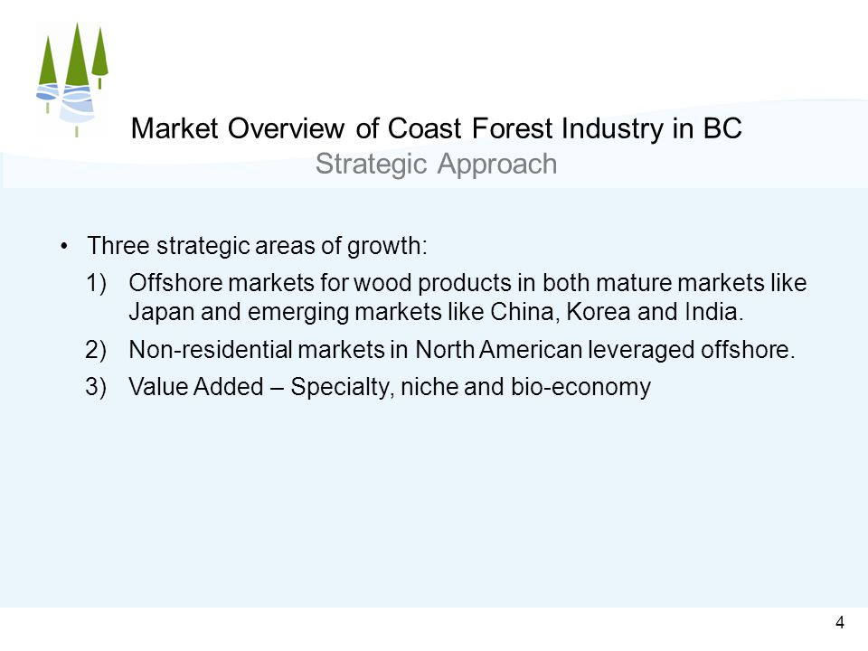4 Market Overview of Coast Forest Industry in BC Strategic Approach Three strategic areas of growth: 1)Offshore markets for wood products in both mature markets like Japan and emerging markets like China, Korea and India.