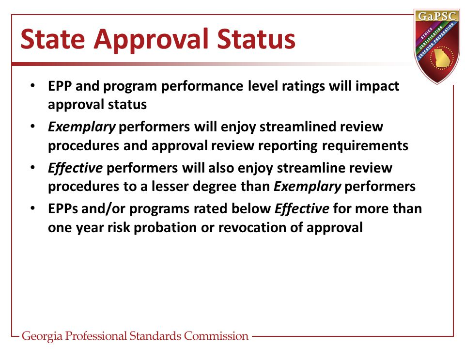 State Approval Status EPP and program performance level ratings will impact approval status Exemplary performers will enjoy streamlined review procedu