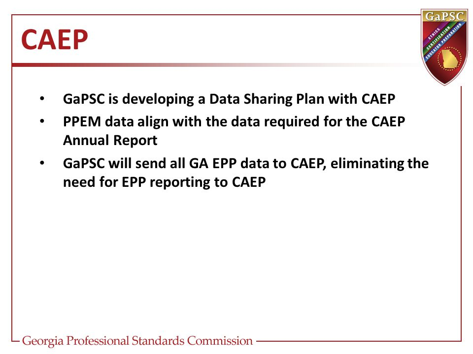 CAEP GaPSC is developing a Data Sharing Plan with CAEP PPEM data align with the data required for the CAEP Annual Report GaPSC will send all GA EPP da