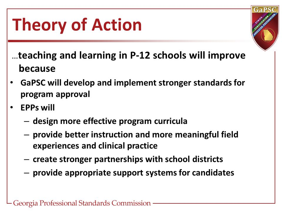 … teaching and learning in P-12 schools will improve because GaPSC will develop and implement stronger standards for program approval EPPs will – desi