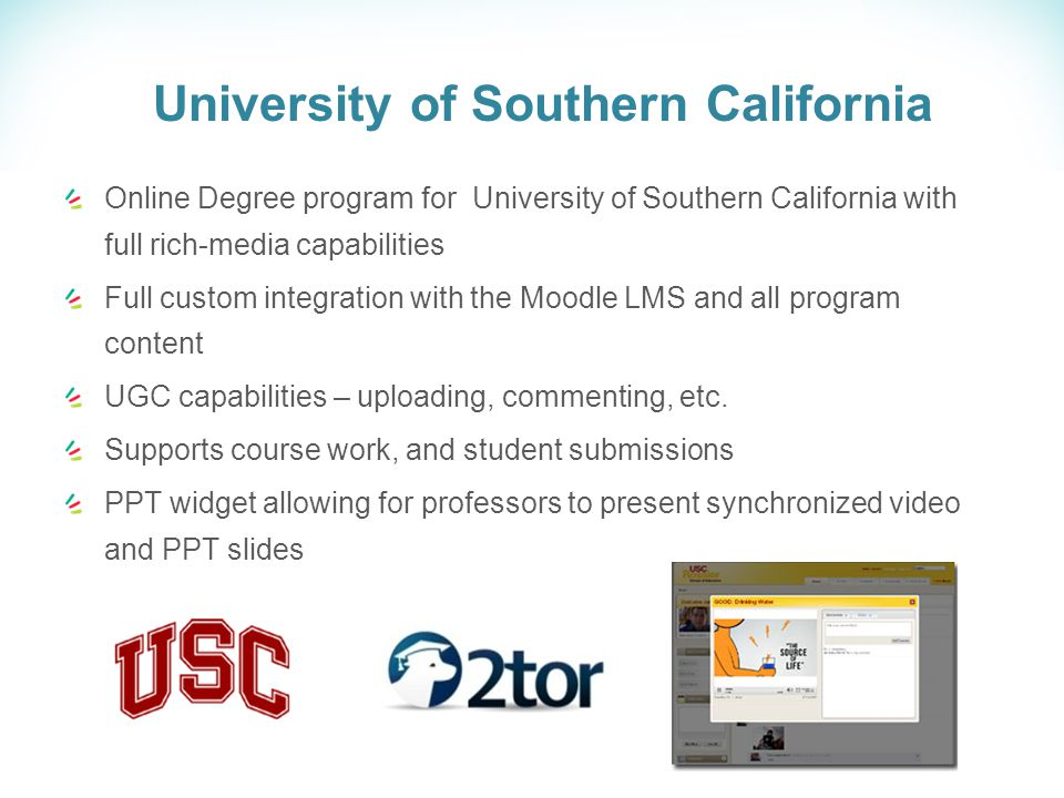 University of Southern California Online Degree program for University of Southern California with full rich-media capabilities Full custom integration with the Moodle LMS and all program content UGC capabilities – uploading, commenting, etc.