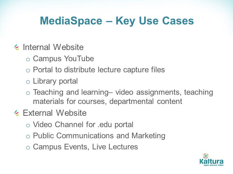 MediaSpace – Key Use Cases Internal Website o Campus YouTube o Portal to distribute lecture capture files o Library portal o Teaching and learning– video assignments, teaching materials for courses, departmental content External Website o Video Channel for.edu portal o Public Communications and Marketing o Campus Events, Live Lectures