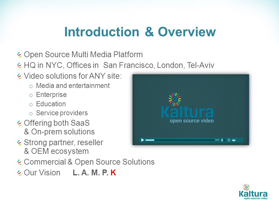Introduction & Overview Open Source Multi Media Platform HQ in NYC, Offices in San Francisco, London, Tel-Aviv Video solutions for ANY site: o Media and entertainment o Enterprise o Education o Service providers Offering both SaaS & On-prem solutions Strong partner, reseller & OEM ecosystem Commercial & Open Source Solutions Our Vision L.