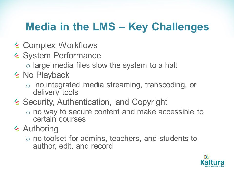 Media in the LMS – Key Challenges Complex Workflows System Performance o large media files slow the system to a halt No Playback o no integrated media streaming, transcoding, or delivery tools Security, Authentication, and Copyright o no way to secure content and make accessible to certain courses Authoring o no toolset for admins, teachers, and students to author, edit, and record