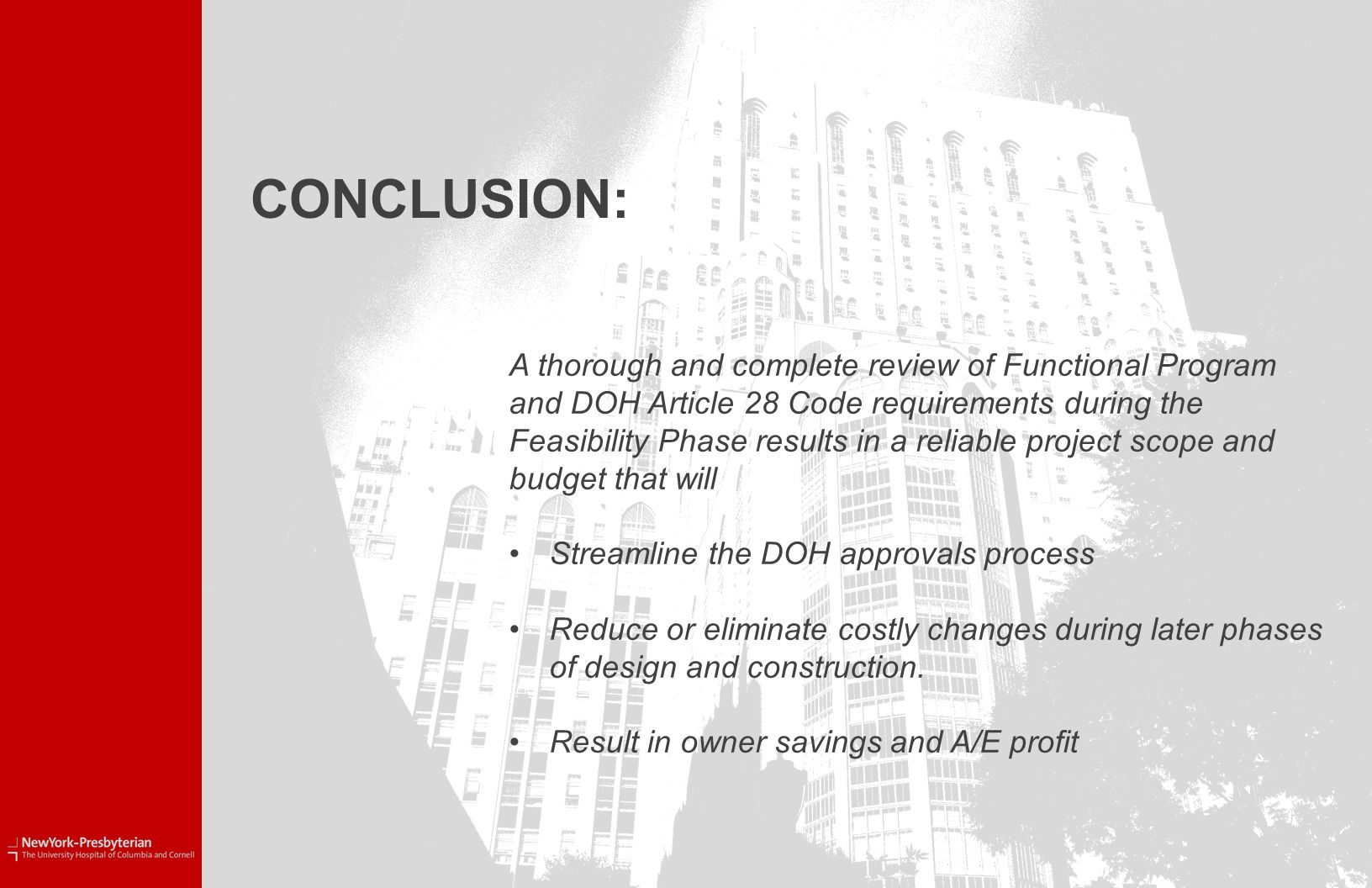 CONCLUSION: A thorough and complete review of Functional Program and DOH Article 28 Code requirements during the Feasibility Phase results in a reliable project scope and budget that will Streamline the DOH approvals process Reduce or eliminate costly changes during later phases of design and construction.