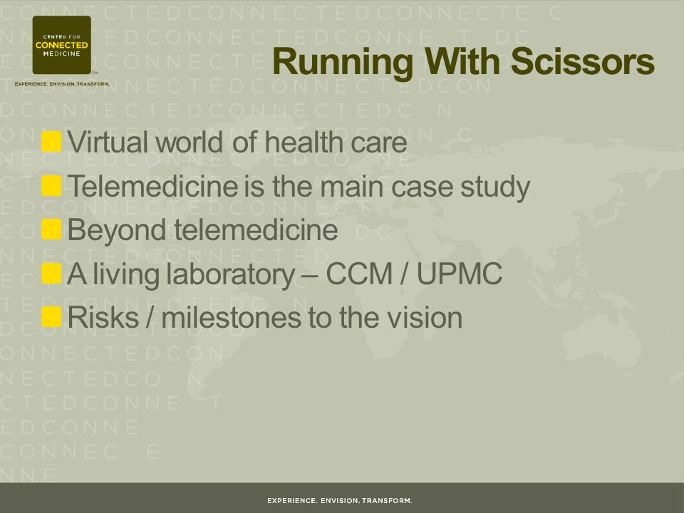 Running With Scissors Virtual world of health care Telemedicine is the main case study Beyond telemedicine A living laboratory – CCM / UPMC Risks / milestones to the vision