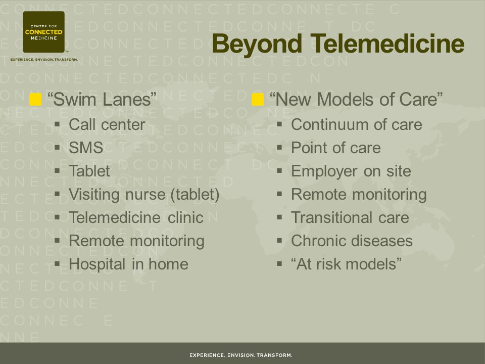 Beyond Telemedicine Swim Lanes  Call center  SMS  Tablet  Visiting nurse (tablet)  Telemedicine clinic  Remote monitoring  Hospital in home New Models of Care  Continuum of care  Point of care  Employer on site  Remote monitoring  Transitional care  Chronic diseases  At risk models