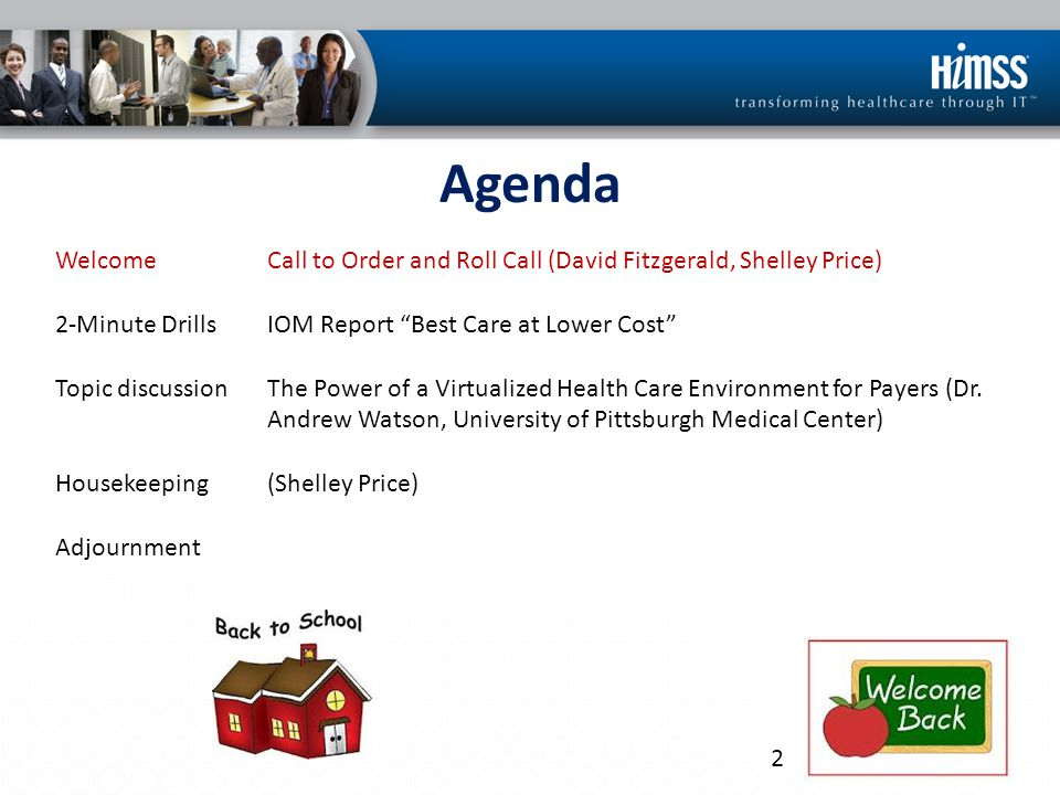 Agenda WelcomeCall to Order and Roll Call (David Fitzgerald, Shelley Price) 2-Minute DrillsIOM Report Best Care at Lower Cost Topic discussionThe Power of a Virtualized Health Care Environment for Payers (Dr.