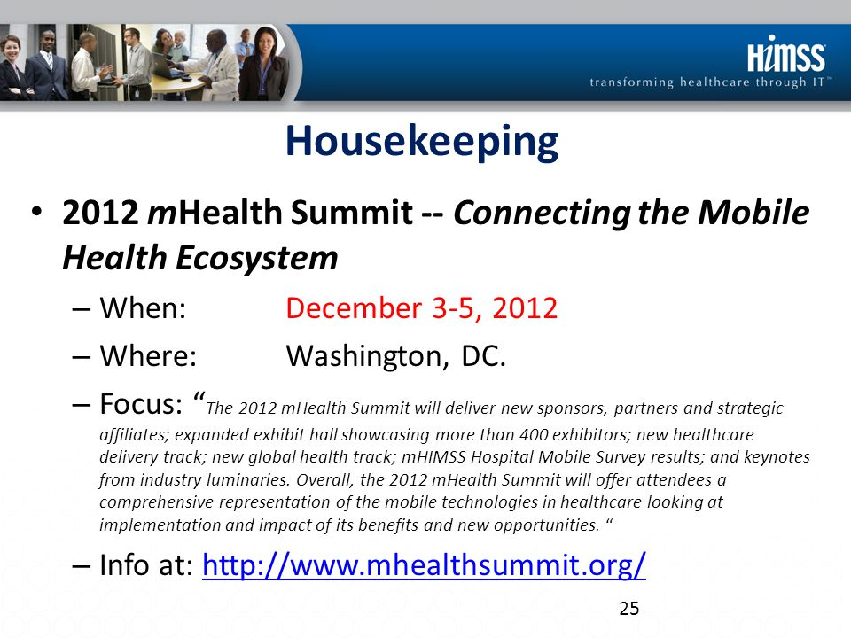 """Housekeeping 2012 mHealth Summit -- Connecting the Mobile Health Ecosystem – When: December 3-5, 2012 – Where: Washington, DC. – Focus: """" The 2012 mHe"""