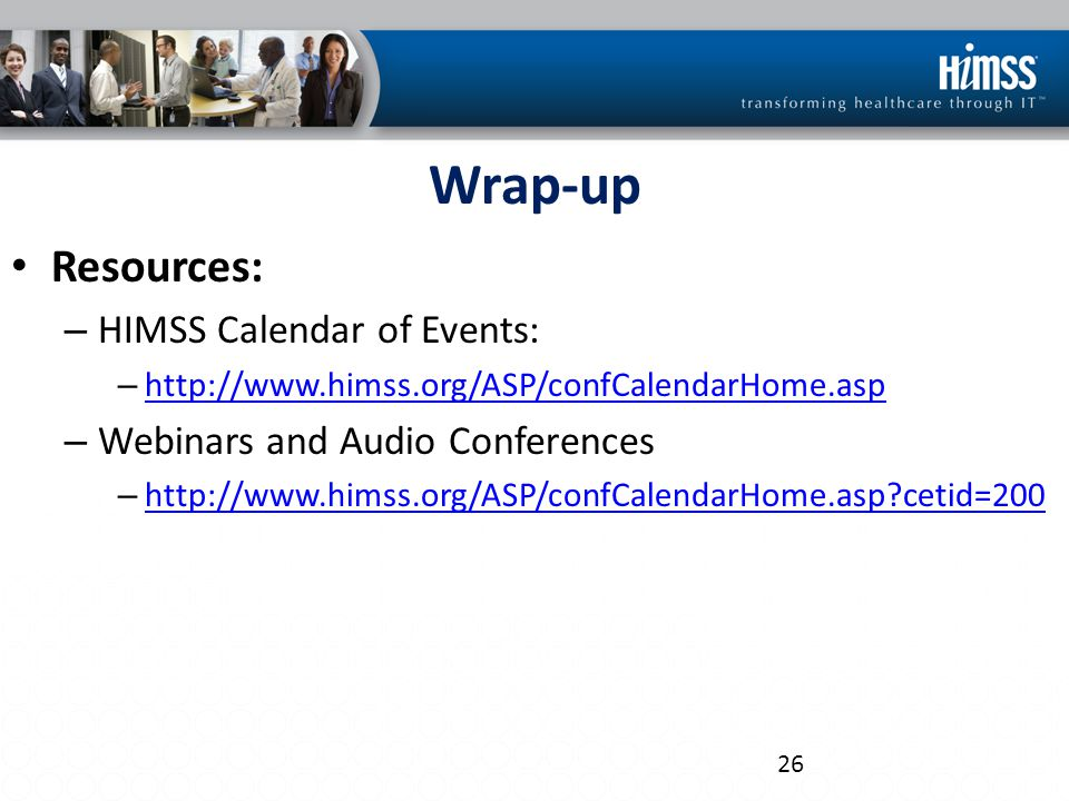 Resources: – HIMSS Calendar of Events: – http://www.himss.org/ASP/confCalendarHome.asp http://www.himss.org/ASP/confCalendarHome.asp – Webinars and Audio Conferences – http://www.himss.org/ASP/confCalendarHome.asp cetid=200 http://www.himss.org/ASP/confCalendarHome.asp cetid=200 26 Wrap-up
