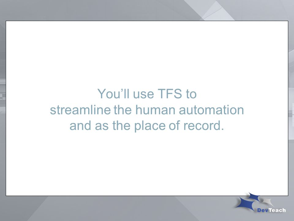 You'll use TFS to streamline the human automation and as the place of record.