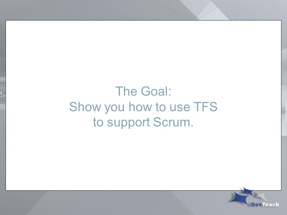 The Goal: Show you how to use TFS to support Scrum.
