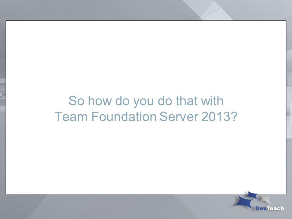 So how do you do that with Team Foundation Server 2013?