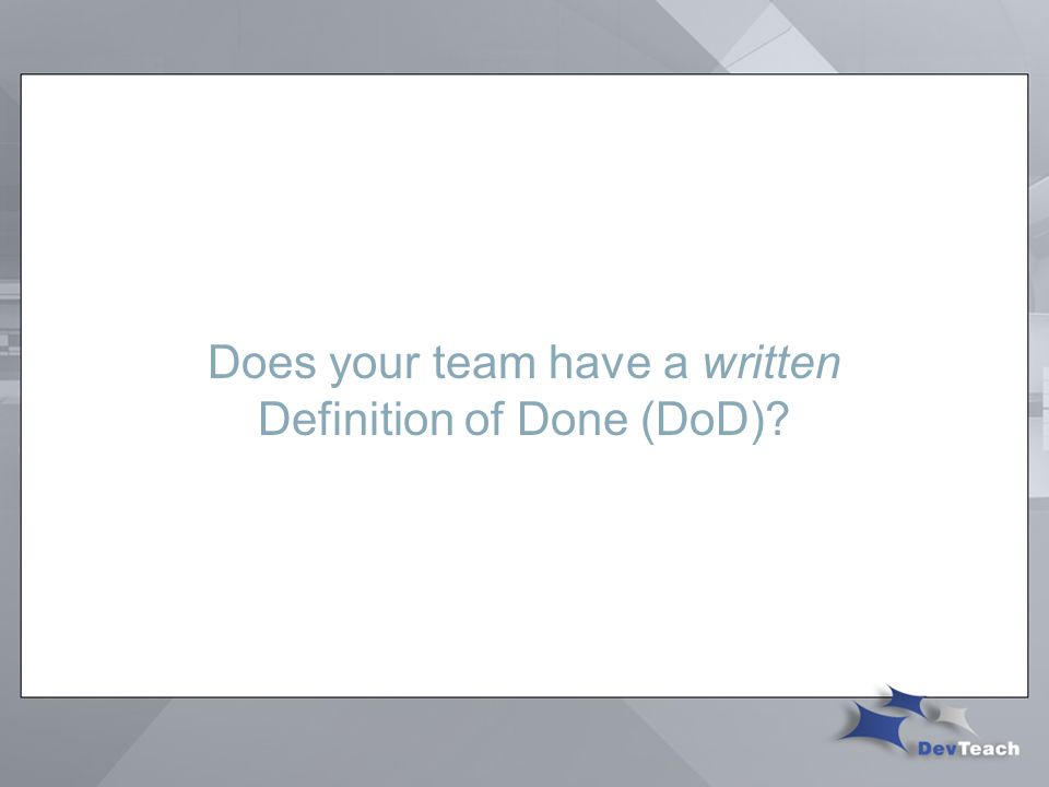 Does your team have a written Definition of Done (DoD)