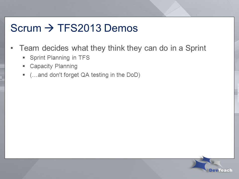 Scrum  TFS2013 Demos Team decides what they think they can do in a Sprint  Sprint Planning in TFS  Capacity Planning  (…and don t forget QA testing in the DoD)