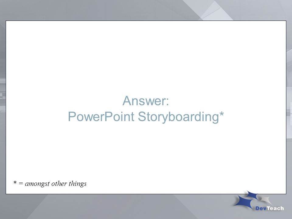 Answer: PowerPoint Storyboarding* * = amongst other things