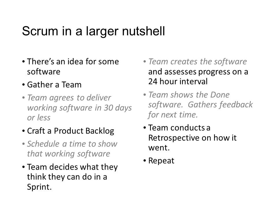 Scrum in a larger nutshell There's an idea for some software Gather a Team Team agrees to deliver working software in 30 days or less Craft a Product Backlog Schedule a time to show that working software Team decides what they think they can do in a Sprint.