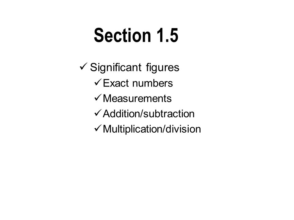 Section 1.5 Significant figures Exact numbers Measurements Addition/subtraction Multiplication/division