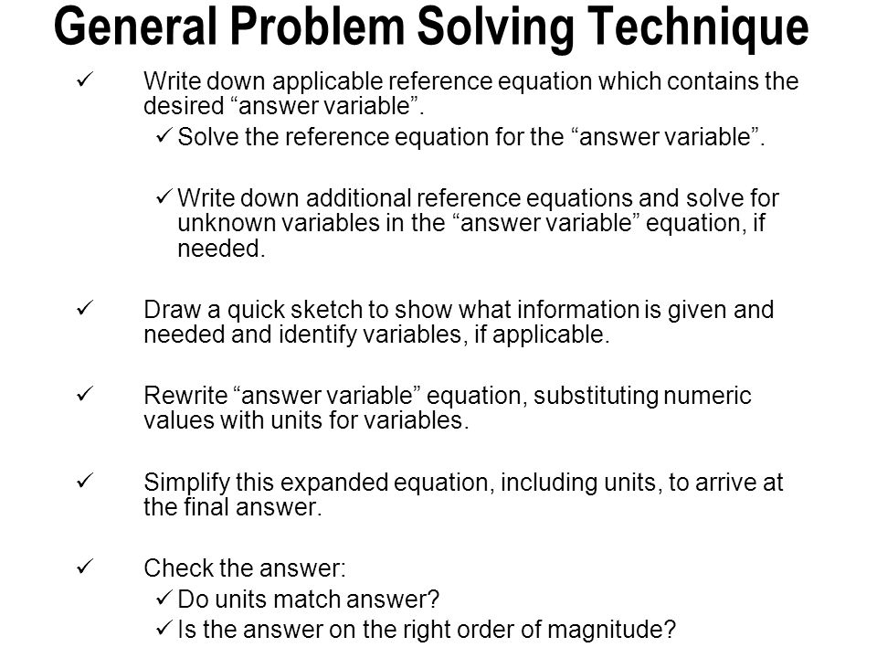 "General Problem Solving Technique Write down applicable reference equation which contains the desired ""answer variable"". Solve the reference equation"