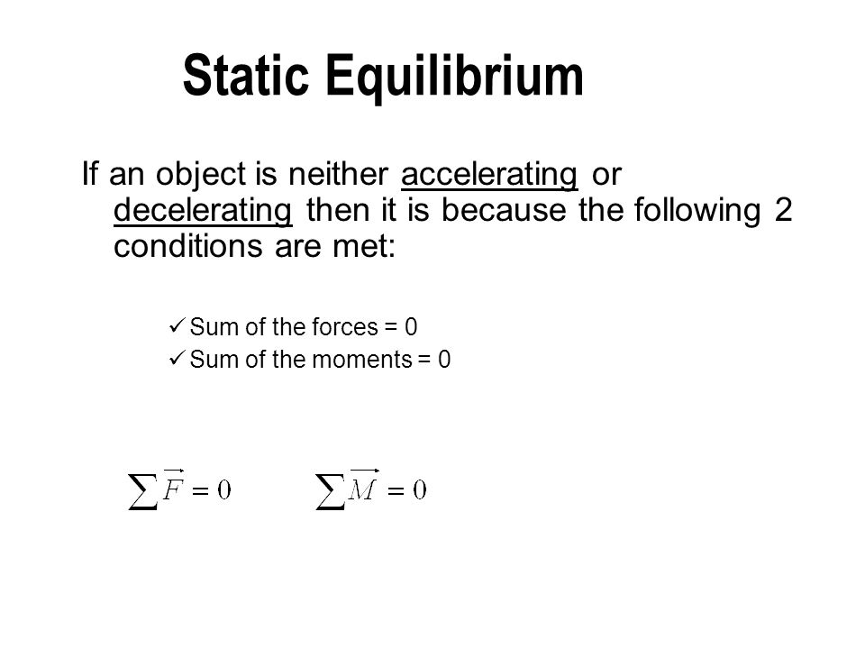 Static Equilibrium If an object is neither accelerating or decelerating then it is because the following 2 conditions are met: Sum of the forces = 0 S