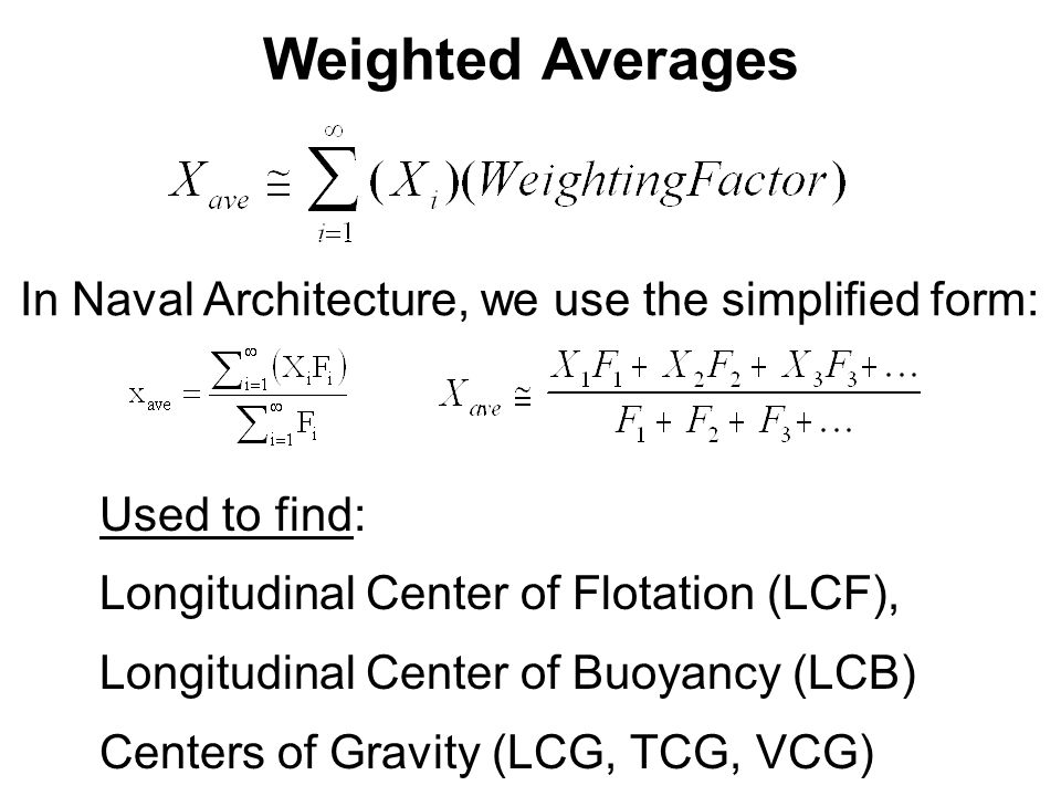 Weighted Averages In Naval Architecture, we use the simplified form: Used to find: Longitudinal Center of Flotation (LCF), Longitudinal Center of Buoy