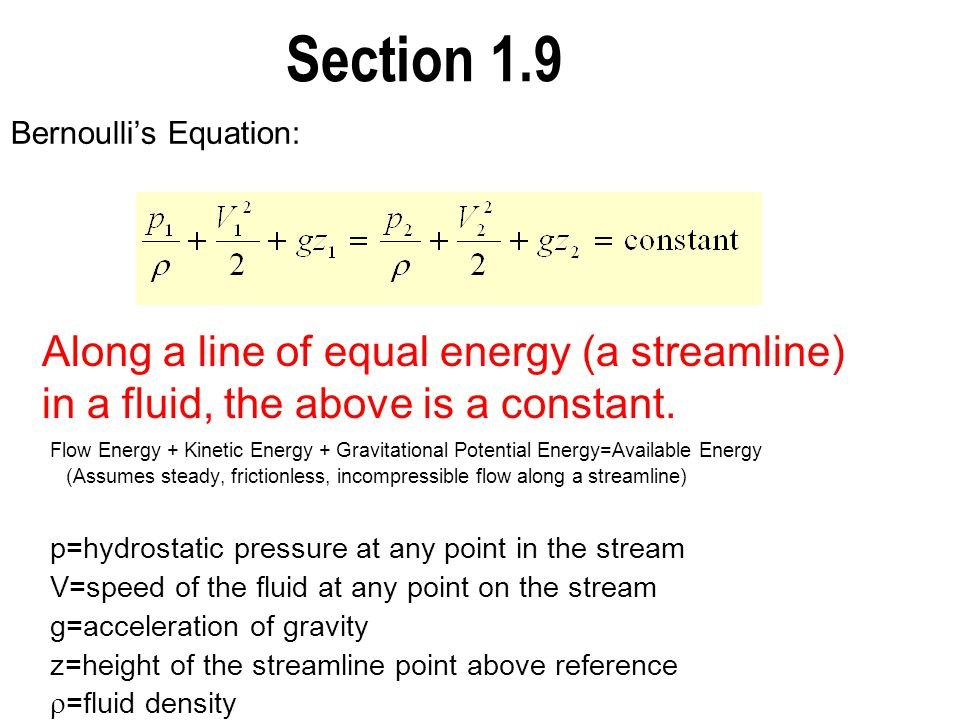 Section 1.9 Bernoulli's Equation: Flow Energy + Kinetic Energy + Gravitational Potential Energy=Available Energy (Assumes steady, frictionless, incomp