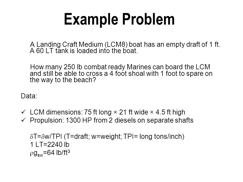 Example Problem A Landing Craft Medium (LCM8) boat has an empty draft of 1 ft. A 60 LT tank is loaded into the boat. How many 250 lb combat ready Mari