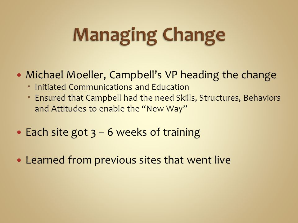 Michael Moeller, Campbell's VP heading the change  Initiated Communications and Education  Ensured that Campbell had the need Skills, Structures, Behaviors and Attitudes to enable the New Way Each site got 3 – 6 weeks of training Learned from previous sites that went live