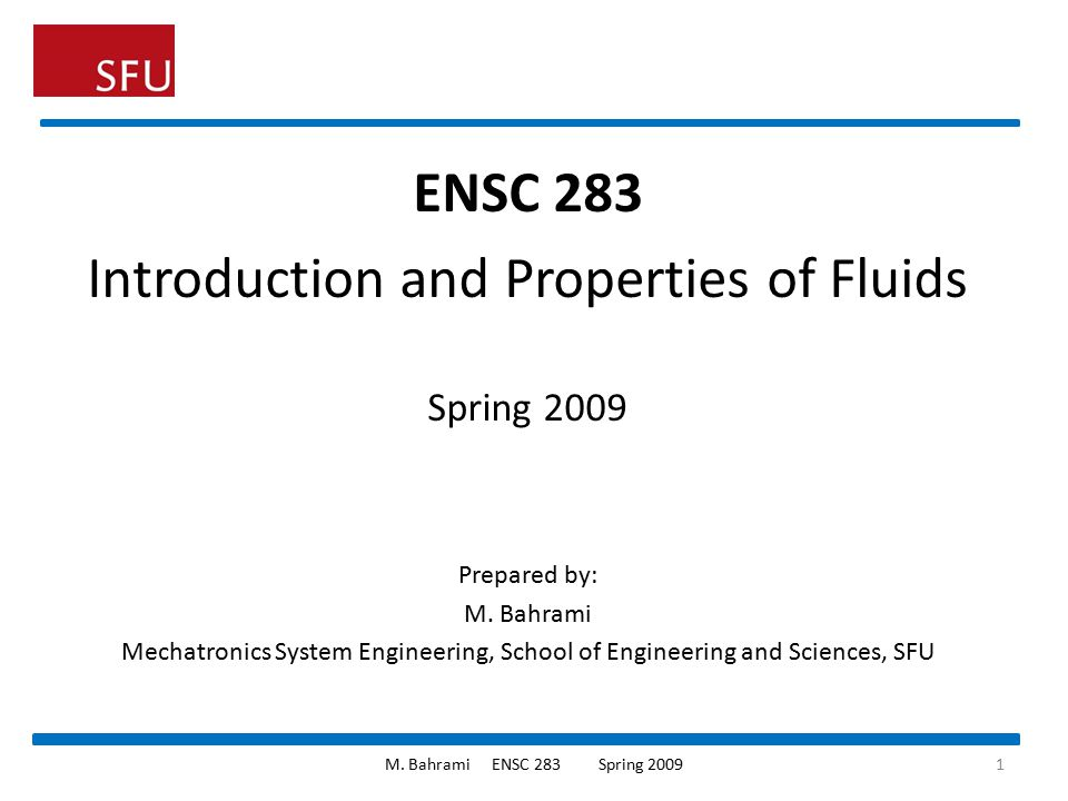 ENSC 283 Introduction and Properties of Fluids Spring 2009 Prepared by: M. Bahrami Mechatronics System Engineering, School of Engineering and Sciences