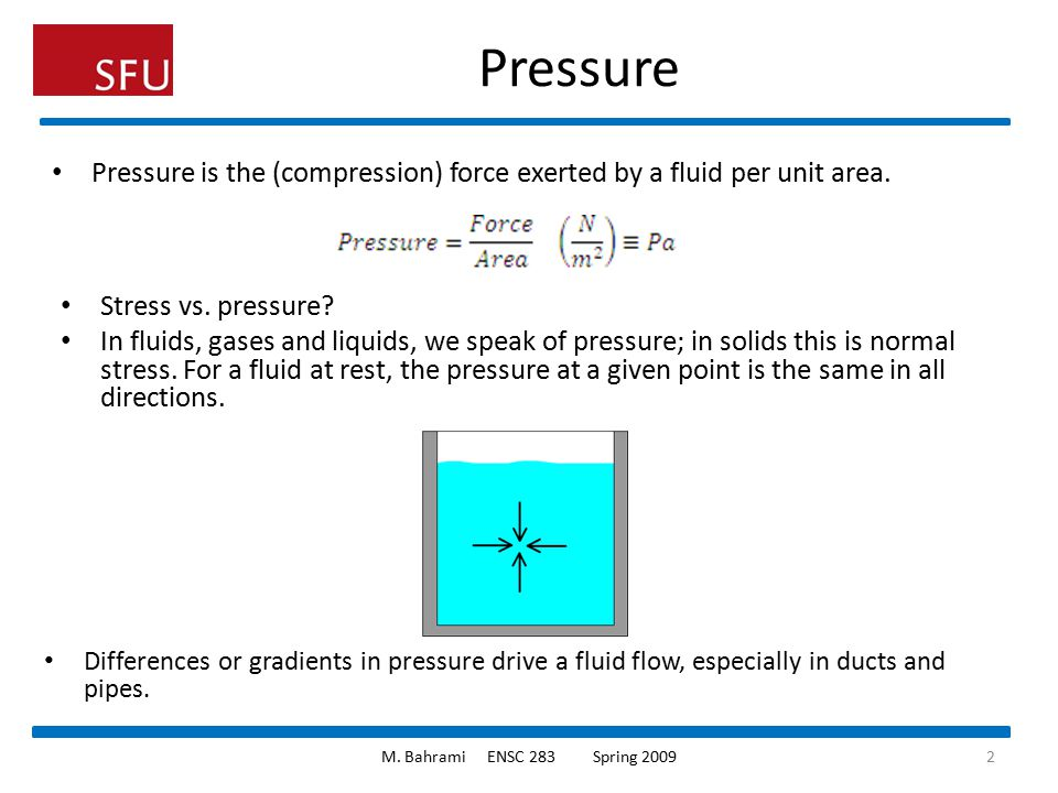 Pressure Pressure is the (compression) force exerted by a fluid per unit area. Stress vs. pressure? In fluids, gases and liquids, we speak of pressure