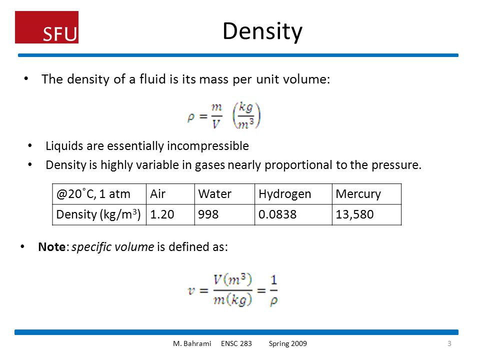Density The density of a fluid is its mass per unit volume: Liquids are essentially incompressible Density is highly variable in gases nearly proporti