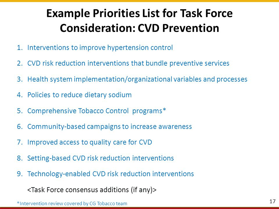 Community Guide CVD Prevention Reviews 18 InterventionDescriptionTask Force Finding Team-based care (TBC) A health systems intervention that uses a team—including primary care providers, other health professionals (usually nurses and pharmacists), and patients—working together to improve blood pressure control among patients at risk for CVD Strong Evidence Increased proportion of patients with controlled BP Reduced Systolic and Diastolic BP Reducing out- of-pocket costs (ROPC) ROPC for medications to control high blood pressure and high cholesterol, when combined with additional policies or actions to improve patient– provider interaction and patient knowledge Strong Evidence Improved medication adherence Improved BP and cholesterol outcomes Clinical Decision- Support Systems (CDSS) Computer-based information systems, specifically aimed at CVD prevention, designed to assist healthcare providers in implementing clinical guidelines at the point of care Sufficient Evidence Improved screening for CVD risk factors by providers Improving practices for CVD- related preventive care, clinical tests, and treatments