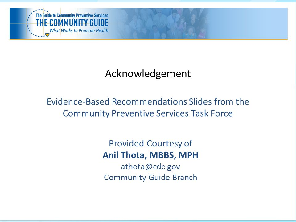 Center for Surveillance, Epidemiology, and Laboratory Services (CSELS) Division of Epidemiology, Analysis, and Library Services (DEALS) Evidence-Based Recommendations Slides from the Community Preventive Services Task Force Provided Courtesy of Anil Thota, MBBS, MPH athota@cdc.gov Community Guide Branch Acknowledgement