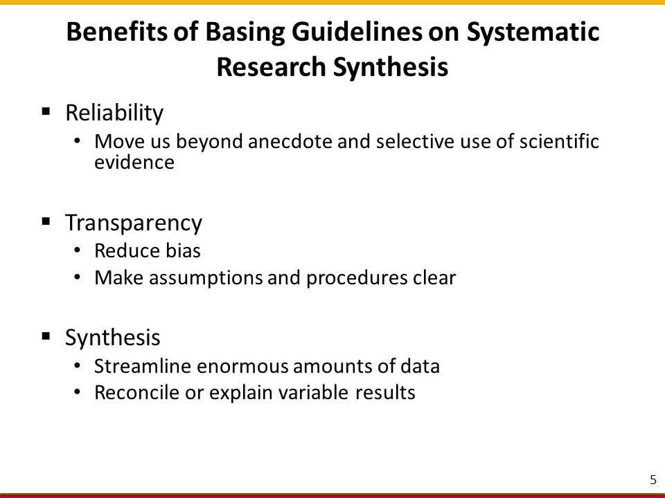 Benefits of Basing Guidelines on Systematic Research Synthesis  Reliability Move us beyond anecdote and selective use of scientific evidence  Transparency Reduce bias Make assumptions and procedures clear  Synthesis Streamline enormous amounts of data Reconcile or explain variable results 5
