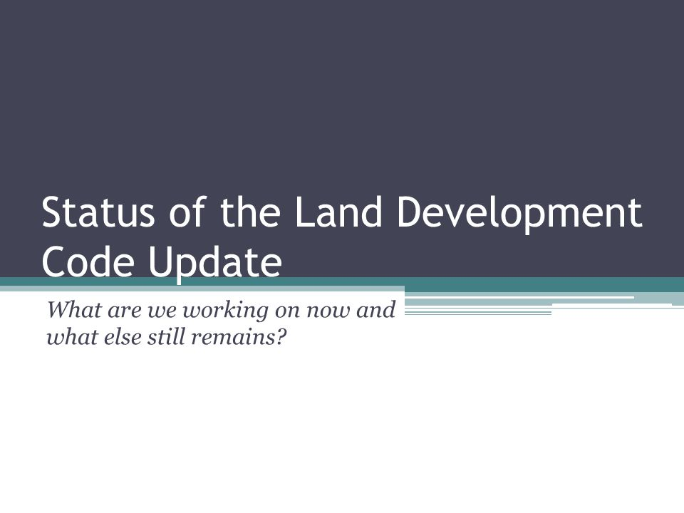 Status of the Land Development Code Update What are we working on now and what else still remains?