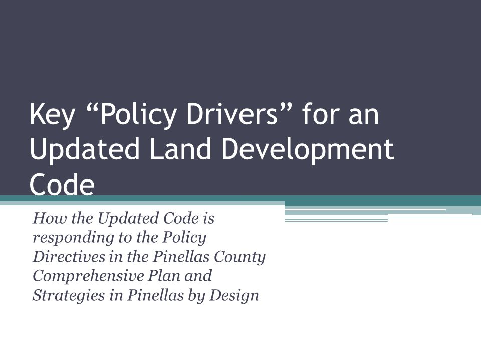 Key Policy Drivers for an Updated Land Development Code How the Updated Code is responding to the Policy Directives in the Pinellas County Comprehensive Plan and Strategies in Pinellas by Design