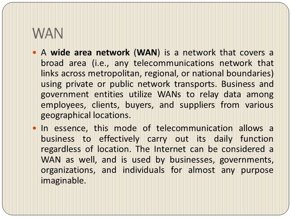 WAN A wide area network (WAN) is a network that covers a broad area (i.e., any telecommunications network that links across metropolitan, regional, or national boundaries) using private or public network transports.