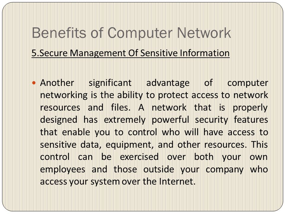 Benefits of Computer Network 5.Secure Management Of Sensitive Information Another significant advantage of computer networking is the ability to protect access to network resources and files.