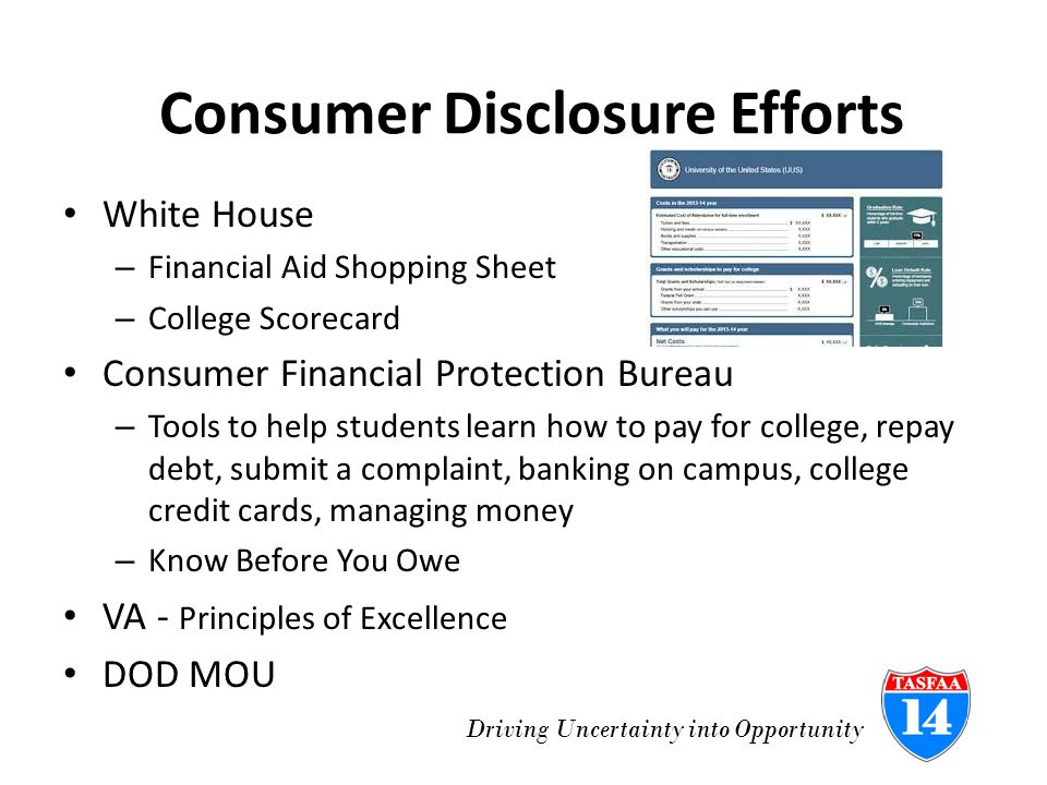 Driving Uncertainty into Opportunity Consumer Disclosure Efforts White House – Financial Aid Shopping Sheet – College Scorecard Consumer Financial Protection Bureau – Tools to help students learn how to pay for college, repay debt, submit a complaint, banking on campus, college credit cards, managing money – Know Before You Owe VA - Principles of Excellence DOD MOU