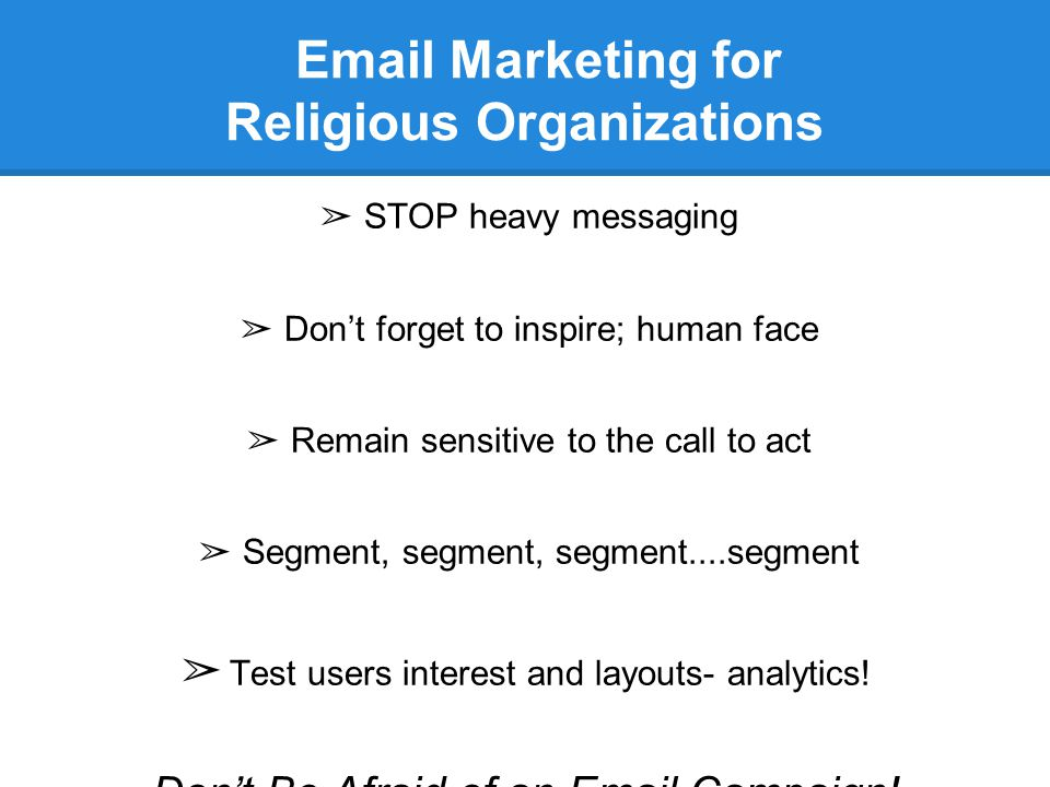 Email Marketing for Religious Organizations ➢ STOP heavy messaging ➢ Don't forget to inspire; human face ➢ Remain sensitive to the call to act ➢ Segment, segment, segment....segment ➢ Test users interest and layouts- analytics.