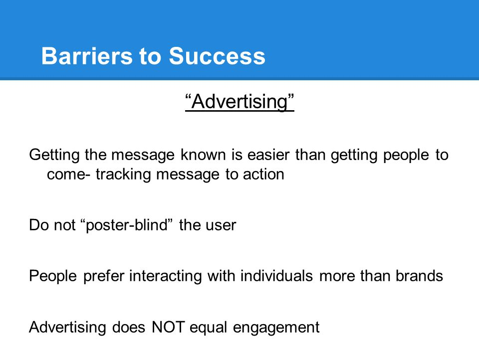 Barriers to Success Advertising Getting the message known is easier than getting people to come- tracking message to action Do not poster-blind the user People prefer interacting with individuals more than brands Advertising does NOT equal engagement http://www.idealware.org/blog/engaging-youth-nonprofits