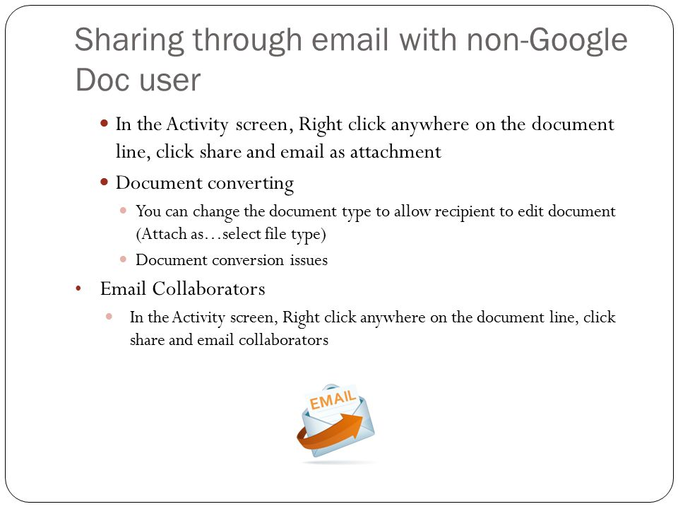 Sharing through email with non-Google Doc user In the Activity screen, Right click anywhere on the document line, click share and email as attachment Document converting You can change the document type to allow recipient to edit document (Attach as…select file type) Document conversion issues Email Collaborators In the Activity screen, Right click anywhere on the document line, click share and email collaborators