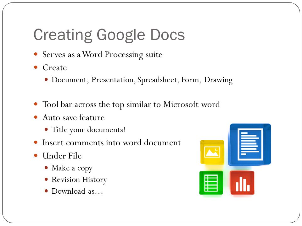 Creating Google Docs Serves as a Word Processing suite Create Document, Presentation, Spreadsheet, Form, Drawing Tool bar across the top similar to Microsoft word Auto save feature Title your documents.