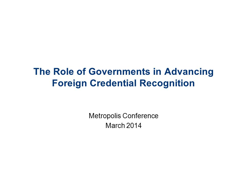 The Role of Governments in Advancing Foreign Credential Recognition Metropolis Conference March 2014