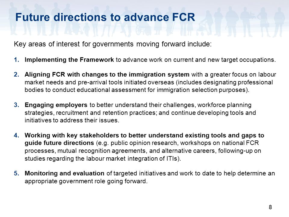 8 Future directions to advance FCR Key areas of interest for governments moving forward include: 1.Implementing the Framework to advance work on current and new target occupations.