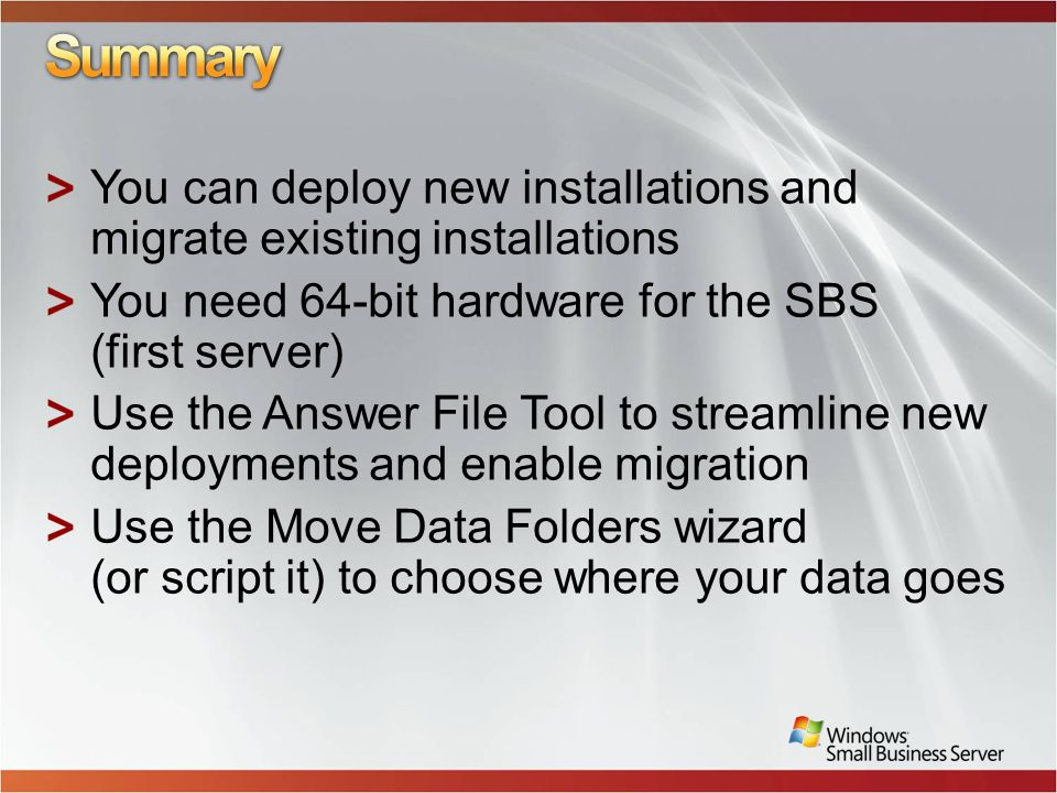 You can deploy new installations and migrate existing installations You need 64-bit hardware for the SBS (first server) Use the Answer File Tool to streamline new deployments and enable migration Use the Move Data Folders wizard (or script it) to choose where your data goes