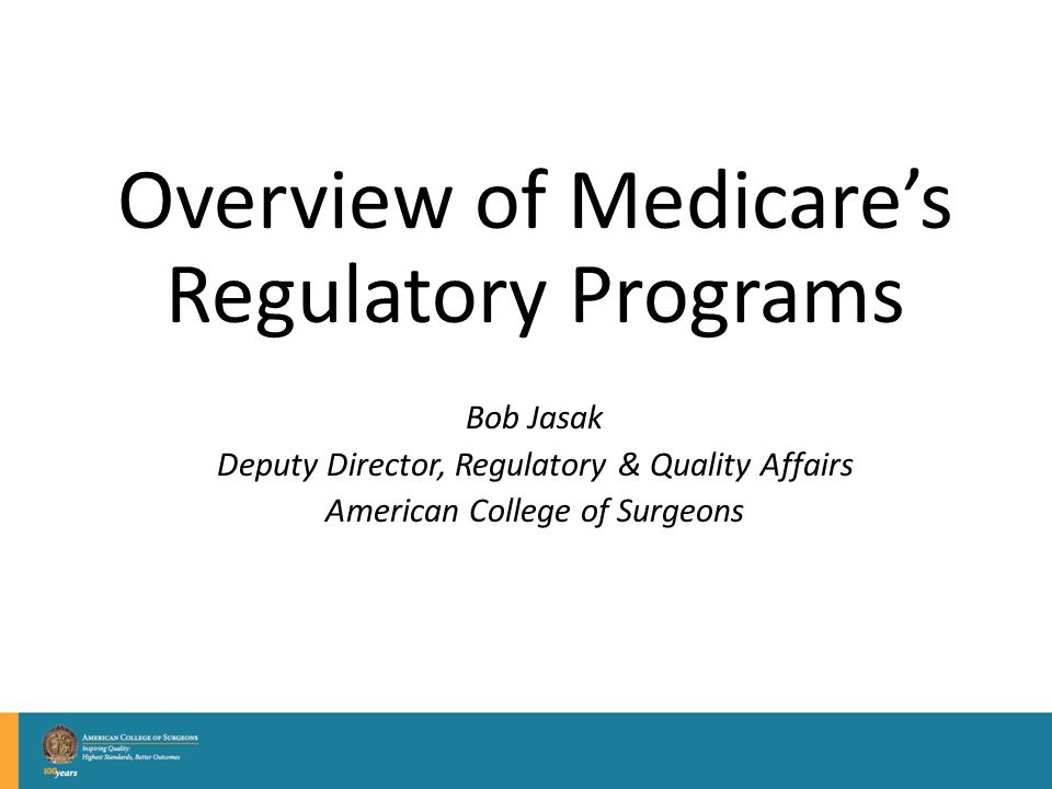 Overview of Medicare's Regulatory Programs Bob Jasak Deputy Director, Regulatory & Quality Affairs American College of Surgeons