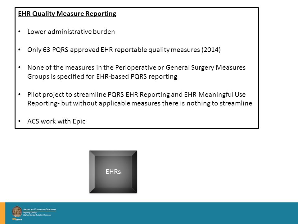 EHRs EHR Quality Measure Reporting Lower administrative burden Only 63 PQRS approved EHR reportable quality measures (2014) None of the measures in the Perioperative or General Surgery Measures Groups is specified for EHR-based PQRS reporting Pilot project to streamline PQRS EHR Reporting and EHR Meaningful Use Reporting- but without applicable measures there is nothing to streamline ACS work with Epic