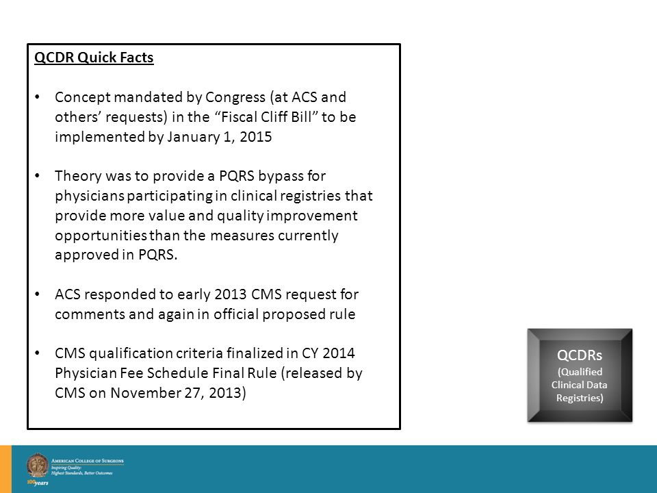 QCDRs (Qualified Clinical Data Registries) QCDRs (Qualified Clinical Data Registries) QCDR Quick Facts Concept mandated by Congress (at ACS and others' requests) in the Fiscal Cliff Bill to be implemented by January 1, 2015 Theory was to provide a PQRS bypass for physicians participating in clinical registries that provide more value and quality improvement opportunities than the measures currently approved in PQRS.